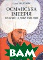 Османська імперія. Класична доба 1300-1600  Галіль Іналджик