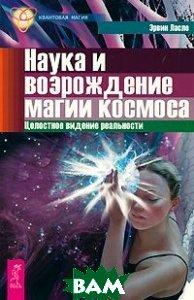 Наука и возрождение магии космоса. Целостное видение реальности.<br><small>Science and the Reenchantment of the Cosmos.</small>