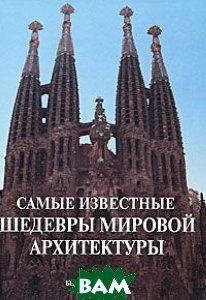 Самые известные шедевры мировой архитектуры. Иллюстрированная энциклопедия.