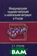 Международная трудовая миграция и нелегальная миграция в России  С. Е. Метелев купить
