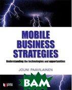 Mobile Business Strategies: Understanding the Technologies and Opportunities (Wireless Press) (Paperback)  Jouni Paavilainen купить