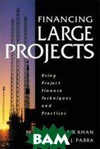 Financing Large Projects: Using Project Finance Techniques and Practices / Финансирование больших проектов. Использование технологий и практики  проектного финансирования  Fouzul Khan, Robert Parra купить
