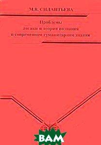 Проблемы логики и теории познания в современном гуманитарном знании  Силантьева М.В. купить