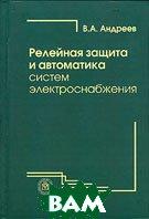 Релейная защита и автоматика систем электроснабжения 4-е издание  В. А. Андреев купить