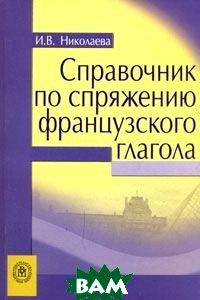 Справочник по спряжению французского глагола 4-е издание  Николаева И.В. купить