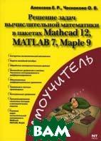 Решение задач вычислительной математики в пакетах Mathcad 12, MATLAB 7, Maple 9  Алексеев Е.Р.,Чеснокова О.В.  купить