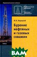 Бурение нефтяных и газовых скважин, 5-е изд.  Ю. В. Вадецкий купить