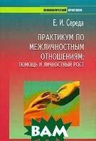 Практикум по межличностным отношениям: помощь и личностный рост  Е. И. Середа купить