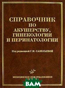 Справочник по акушерству, гинекологии и перинатологии  Савельева Г.М  купить