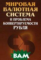 Мировая валютная система и проблемы конвертируемости рубля  Коллектив авторов купить