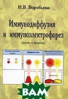 Иммунодиффузия и имунноэлектрофорез: теория и практика.  Воробьева Н.В. купить