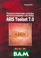 Технологические основы использования системы ARIS Toolset 7.0  В. И. Скворцов купить