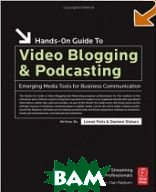 Hands-On Guide to Video Blogging and Podcasting: Emerging Media Tools for Business Communication (Hands-On Guide Series)   Lionel Felix, Damien Stolarz купить