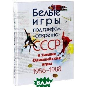 Белые игры под грифом секретно . СССР и зимние Олимпийские игры 1956-1988 гг.