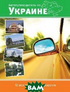 Автопутеводитель по Украине. 12 эксклюзивных маршрутов
