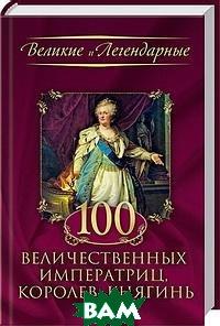 Великие и легендарные. 100 величественных императриц, королев, княгинь
