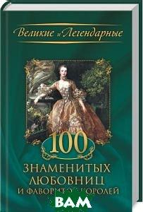Великие и легендарные. 100 знаменитых любовниц и фавориток королей