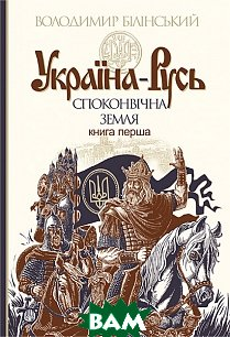 Україна-Русь. Споконвічна земля. Історичне дослідження. Книга 1