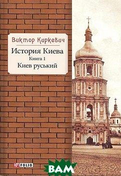 История Киева. Книга 1. Киев руський