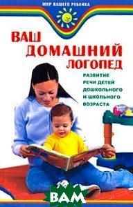 Ваш домашний логопед: развитие речи детей дошкольного и школьного возраста  Акименко В.М. купить