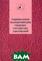 Рациональная фармакотерапия сердечно-сосудистых заболеваний  Чазов Е.И., Беленков Ю.Н., Борисова Е.О. купить