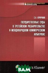 Государственные суды в третейском разбирательстве и международном коммерческом арбитраже   Курочкин купить