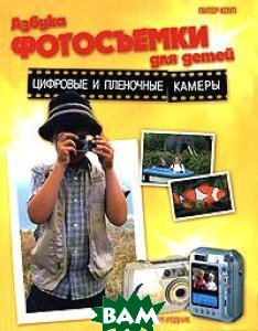 Азбука фотосъемки для детей. Цифровые и пленочные камеры  Питер Коуп купить