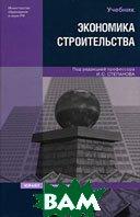 Экономика строительства  3-е издание  Под редакцией И. С. Степанова купить