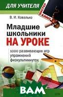 Младшие школьники на уроке. 1000 развивающих игр, упражнений, физкультминуток  В. И. Ковалько купить