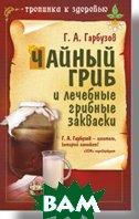 Чайный гриб и лечебные грибные закваски   Гарбузов Г. А. купить