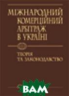 Міжнародний комерційний арбітраж в Україні: теорія та законодавство.  Під заг. ред. Побірченка І. Г. купить