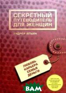 Секретный путеводитель для женщин. Любовь, карьера, семья, деньги.  Ильин А. А. купить