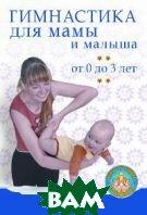Гимнастика для мамы и малыша. От 0 до 3 лет  Ирина Тихомирова купить