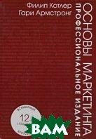 Основы маркетинга. Профессиональное издание. 12-е изд  Котлер Ф., Армстронг Г купить