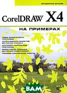 CorelDRAW X4 на примерах  Дунаев В.В купить