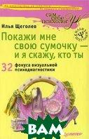 Покажи мне свою сумочку — и я скажу, кто ты. 32 фокуса визуальной психодиагностики  Щеголев Илья купить