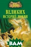 100 великих историй любви. Серия: «100 великих»  Сардарян А. Р. купить