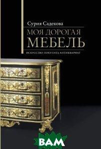 Моя дорогая мебель: Искусство покупать антиквариат  Сурия Садекова купить