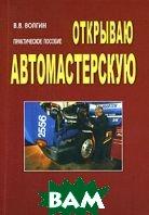 Открываю автомастерскую. 2-е изд  В. В. Волгин купить