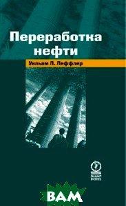 Переработка нефти . 2-е издание / Petroleum Refining  Уильям Л. Леффлер / William Leffler купить