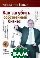 Как загубить собственный бизнес. Вредные советы российским предпринимателям  К.Бакшт купить