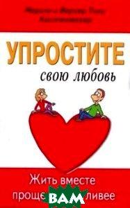 Упростите свою любовь. Жить вместе проще и счастливее  Марион и Вернер Тики Кюстенмахер купить