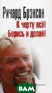 К черту все! Берись и делай! / Screw It, Let's Do It: Lessons In Life   Ричард Брэнсон / Richard Branson купить