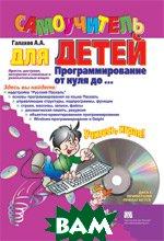 Программирование от нуля до ... Самоучитель для детей + CD-ROM  Галахов Александр Андреевич купить