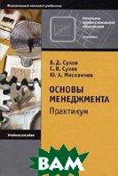 Основы менеджмента: практикум.  3-е издание  Сухов В.Д., Сухов С.В., Москвичев Ю.А. купить