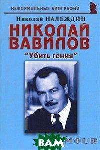 Николай Вавилов. Убить гения / Серия Неформальные биографии