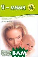 Я - мама. Здоровье и развитие ребенка от рождения до года  Иванова Л.В. купить