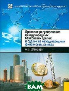 Правовое регулирование международных банковских сделок и сделок на международных финансовых рынках.   Шамраев А.В.  купить