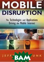 Mobile Disruption: The Technologies and Applications That are Driving the Mobile Internet   Jeffrey L. Funk купить