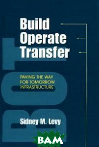 Build, Operate, Transfer: Paving the Way for Tomorrow's Infrastructure  Sidney M. Levy ������